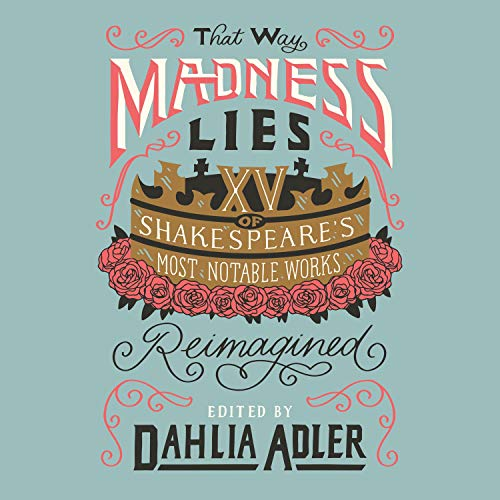 """RELEASE – """"That Way Madness Lies: 15 of Shakespeare's Most Notable Works Reimagined"""" Edited by Dahlia Adler"""